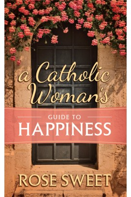 A Catholic Woman's Guide to Happiness  /Rose Sweet