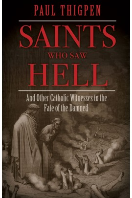 Saints Who Saw Hell And Other Catholic Witnesses to the Fate of the Damned / Paul Thigpen PhD