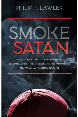 The Smoke of Satan: How Corrupt and Cowardly Bishops Betrayed Christ, His Church, and the Faithful . . . and What Can Be Done About It  / Philip F Lawler