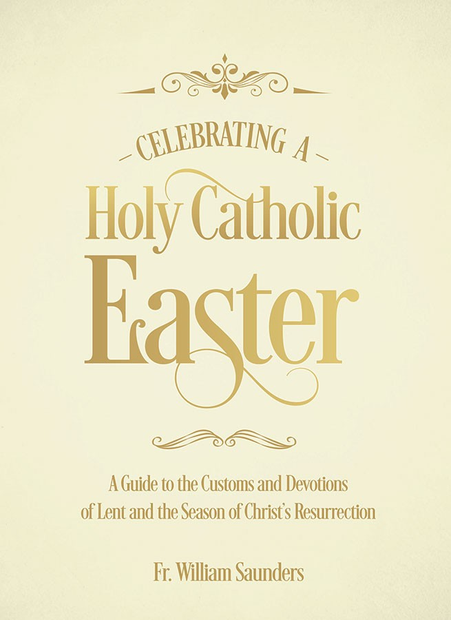 Celebrating a Holy Catholic Easter: A Guide to the Customs and Devotions of Lent and the Season of Christ's Resurrection / Rev William P Saunders PhD