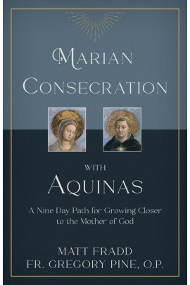 Marian Consecration With Aquinas: A Nine Day Path for Growing Closer to the Mother of God / Matt Fradd & Fr Gregory Pine OP