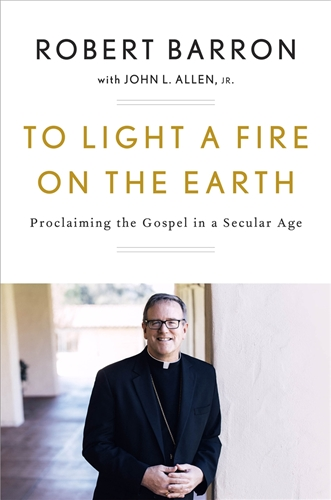 To Light a Fire on the Earth Proclaiming the Gospel in a Secular Age / Bishop Robert Barron  With: John Allen