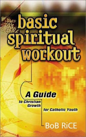 Basic Spiritual Workout: A Guide to Christian Growth for Catholic Youth / Bob Rice