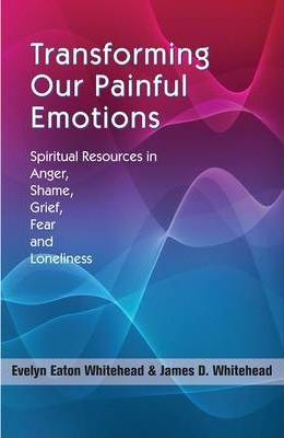 Transforming Our Painful Emotions : Spiritual Resources in Anger, Shame, Grief, Fear and Loneliness / Evelyn Eaton Whitehead & James D. Whitehead