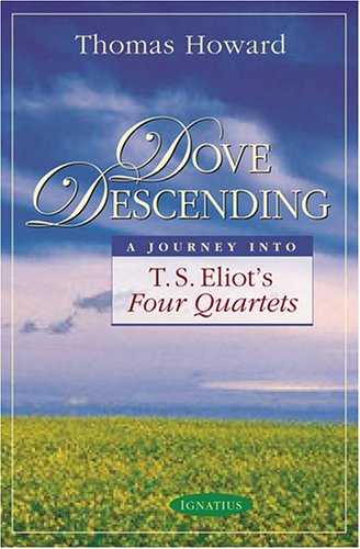 Dove Descending: A Journey into T.S. Eliot's Four Quartets / Thomas Howard