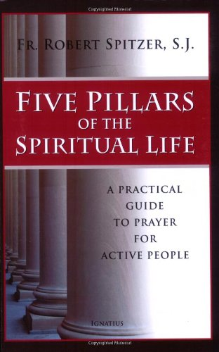 Five Pillars of the Spiritual Life: a Practical Guide to Prayer for Active People / Robert J. Spitzer