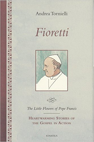 Fioretti - The Little Flowers of Pope Francis: Heartwarming Stories of the Gospel in Action/ Andrea Tornielli