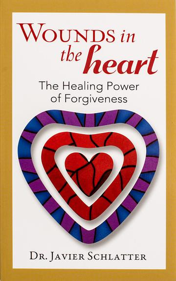 Wounds in the Heart: The Healing Power of Forgiveness / Dr Javier Schlatter
