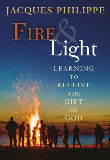 Fire & Light Learning to Receive the Gift of God / Jacques Philippe