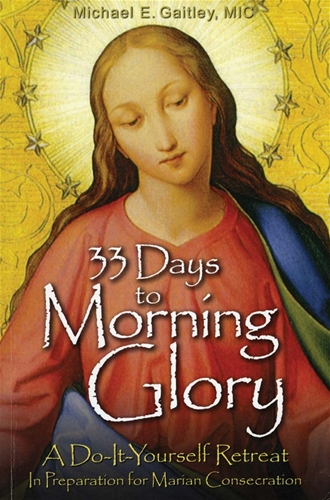 33 Days to Morning Glory  A Do-It-Yourself Retreat in Preparation for Marian Consecration / Fr Michael Gaitley MIC
