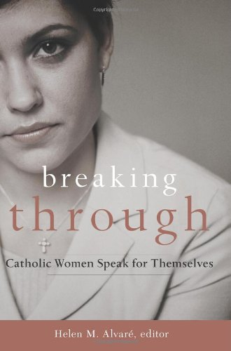Breaking Through: Catholic Women Speak for Themselves / Helen M. Alvare