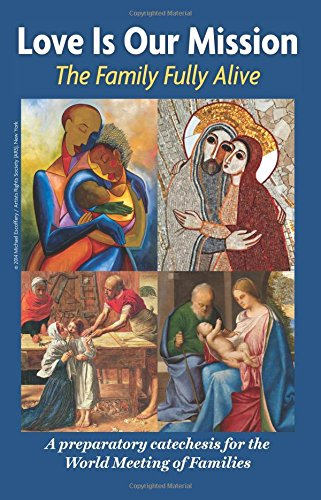 Love is Our Mission: The Family Fully Alive A Preparatory Catechesis for the World Meeting of Families /  Archdiocese of Philadelphia and the Pontifical Council for the Family