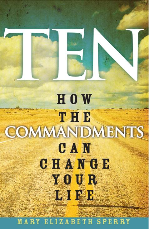 Ten How the Commandments Can Commandments Can Change Your Life / Mary Elizabeth Sperry