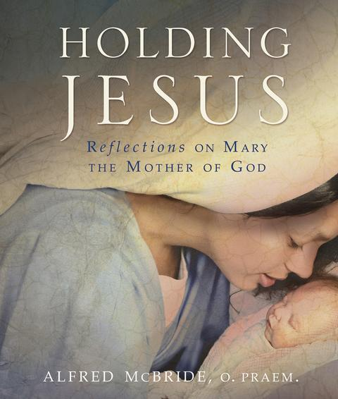 Holding Jesus Reflections on Mary, the Mother of God / Alfred McBride