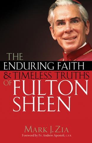 The Enduring Faith and Timeless Truths of Fulton Sheen / Mark J. Zia