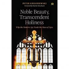 Noble Beauty, Transcendent Holiness Why the Modern Age Needs the Mass of Ages / Peter Kwasniewski Foreword by Martin Mosebach