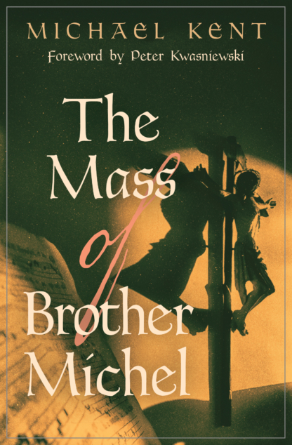 The Mass of Brother Michel  / Michael Kent, Foreword by Peter Kwasniewski