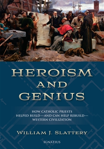 Heroism and Genius How Catholic Priests Helped Build—and Can Help Rebuild—Western Civilization / William J Slattery
