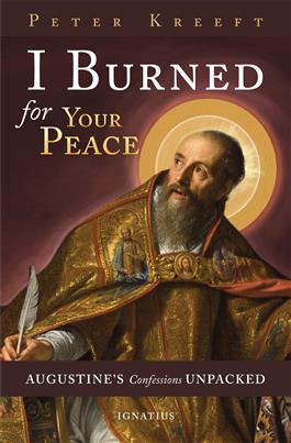 I Burned for Your Peace Augustine's Confessions Unpacked /Peter Kreeft