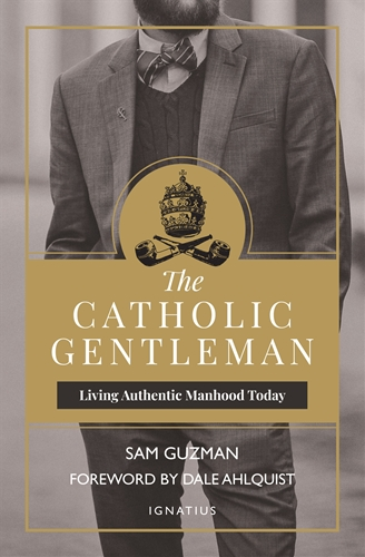 The Catholic Gentleman Living Authentic Manhood Today / Sam Guzman