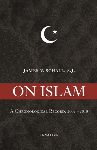 On Islam A Chronological Record, 2002-2018 / Fr James V Schall SJ