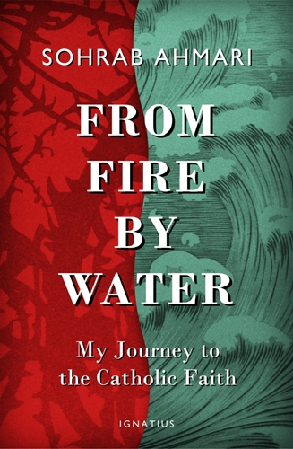 From Fire, by Water My Journey to the Catholic Faith / Sohrab Ahmari
