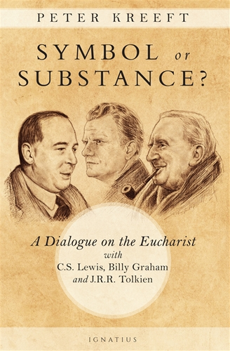 Symbol or Substance? A Dialogue on the Eucharist with C. S. Lewis, Billy Graham and J. R. R. Tolkien / Peter Kreeft