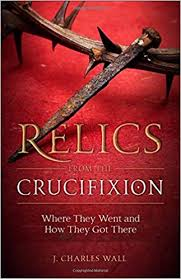 Relics from the Crucifixion Where They Went and How They Got There / J Charles Wall
