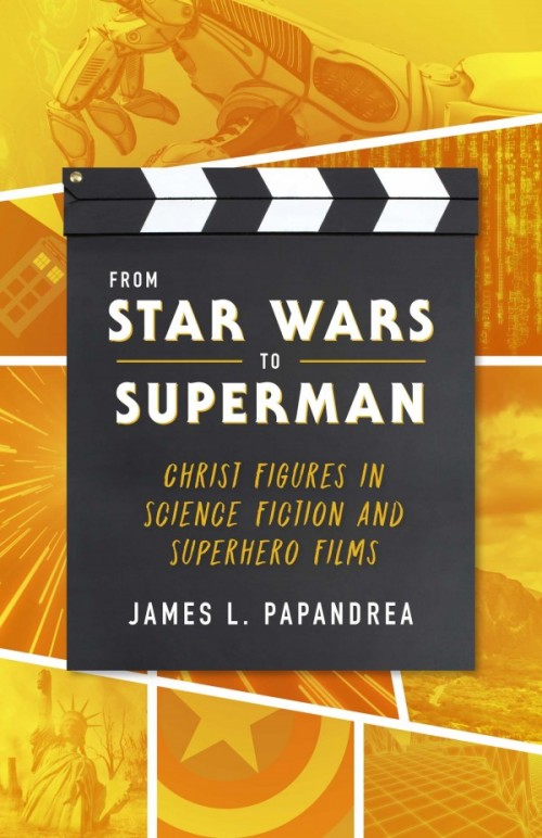 From Star Wars to Superman Christ Figures in Science Fiction and Superhero Films / James Papandrea
