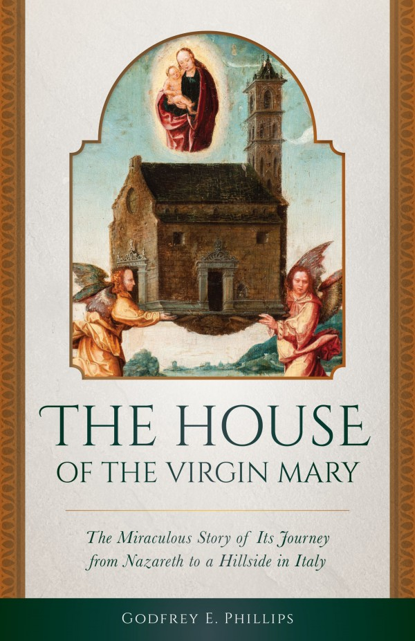 The House of the Virgin Mary The Miraculous Story of Its Journey from Nazareth to a Hillside in Italy / Godfrey E Phillips