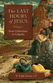 Last Hours of Jesus From Gethsemane to Golgotha / Fr Ralph Gorman