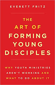Art of Forming Young Disciples, The Why Youth Ministries Aren't Working and What to Do About It / Everett Fritz