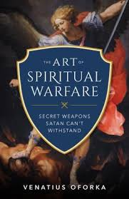 Art of Spiritual Warfare, The The Secret Weapons Satan Can't Withstand / Venatius Oforka