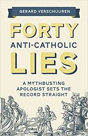 Forty Anti-Catholic Lies A Mythbusting Apologist Sets the Record Straight / Gerard Verschuuren