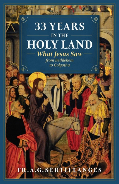 33 Years in the Holy Land What Jesus Saw from Bethlehem to Golgotha / A G Sertillanges