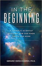 In the Beginning  A Catholic Scientist Explains How God Made Earth Our Home / Dr Gerard Verschuuren
