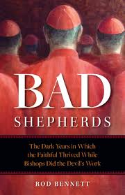 Bad Shepherds The Dark Years in Which the Faithful Thrived While Bishops Did the Devil's Work /Rod Bennett