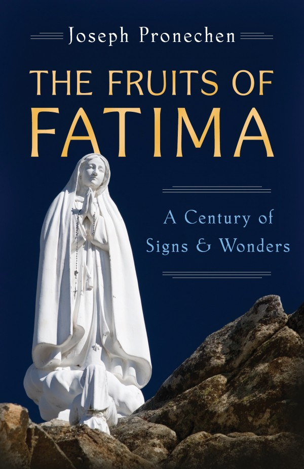 Fruits of Fatima A Century of Signs and Wonders / Joseph Pronechen
