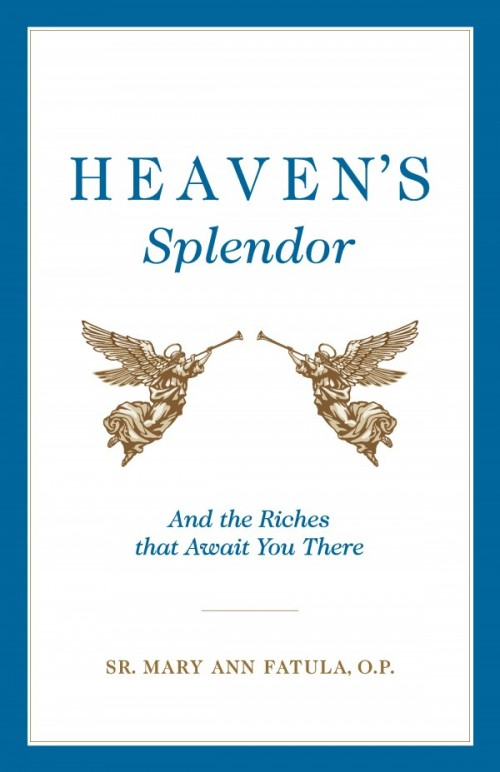Heaven's Splendor And the Riches That Await You There / Sr Mary Ann Fatula OP