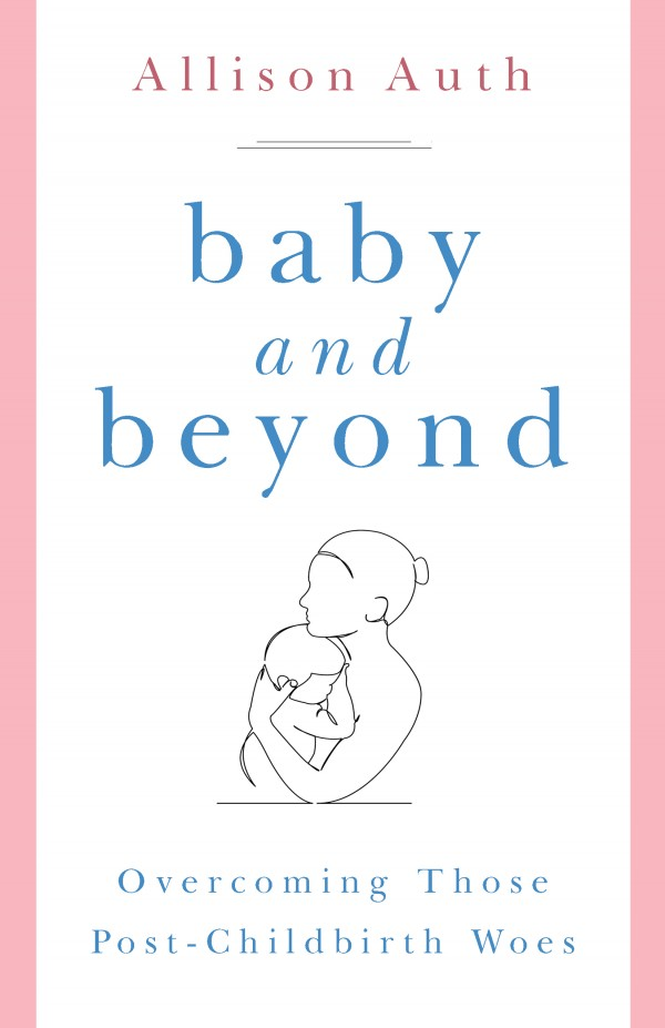 Baby and Beyond Overcoming Those Post-Childbirth Woes / Allison Auth
