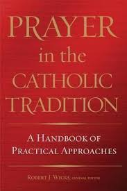 Prayer in the Catholic Tradition: A Handbook of Practical Approaches HB / Robert J Wicks