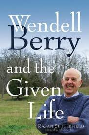 Wendell Berry and the Given Life / Ragan Sutterfield