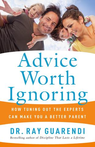 Advice Worth Ignoring: How Tuning Out the Experts Can Make You a Better Parent / Dr. Ray Guarendi