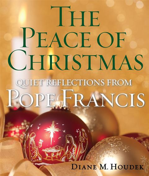 The Peace of Christmas: Quiet Reflections with Pope Francis / Diane M Houdek