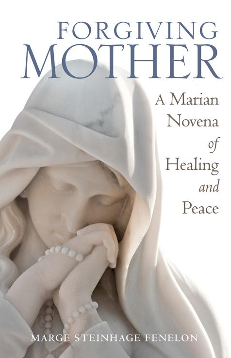 Forgiving Mother A Marian Novena of Healing and Peace / Marge Steinhage Fenelon