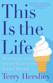 This Is the Life: Mindfulness, Finding Grace, and the Power of the Present Moment / Terry Hershey