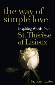 The Way of Simple Love: Inspiring Words from Therese of Lisieux / Fr Gary Caster