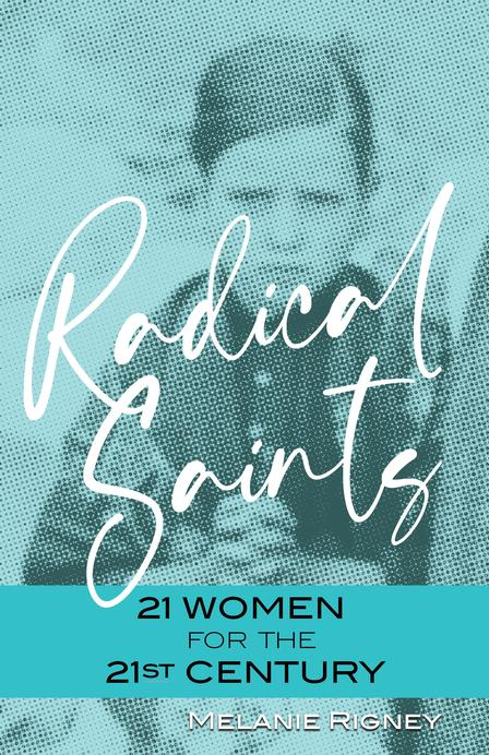 Radical Saints 21 Women for the 21st Century / Melanie Rigney