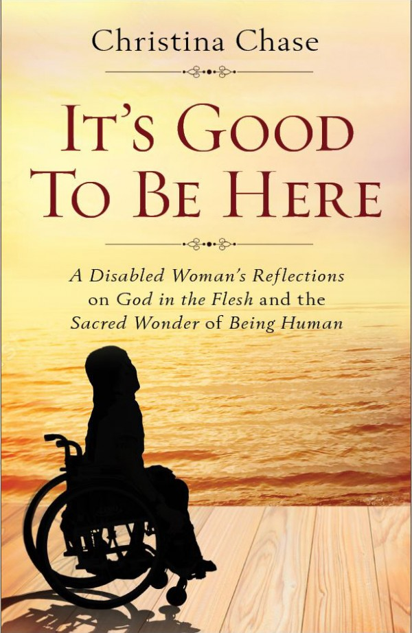 It's Good To Be Here A Disabled Woman's Reflections on God in the Flesh and the Sacred Wonder of Being Human / Christina Chase