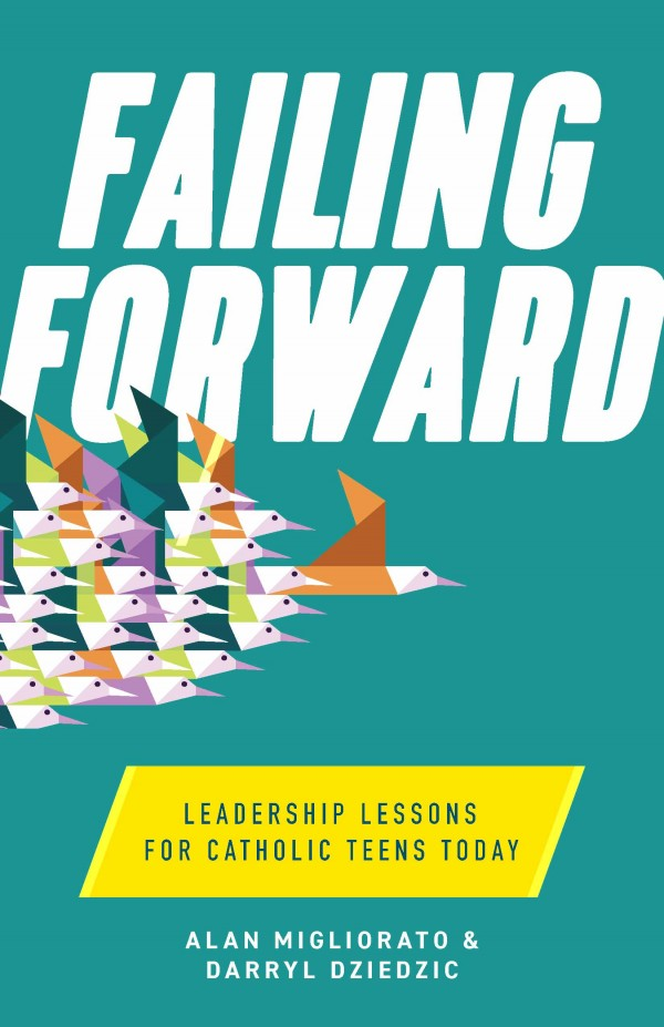 Failing Forward Leadership Lessons for Catholic Teens Today / Alan Migliorato & Darryl Dziedzic